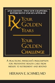 Your Golden Years, Your Golden Challenge - A Practicing Physician's Prescription for Preventative Health Care from Midlife to Retirement and Beyond ebook by Herman Schmid