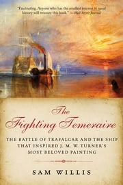 The Fighting Temeraire: The Battle of Trafalgar and the Ship that Inspired J. M. W. Turner's Most Beloved Painting ebook by Kobo.Web.Store.Products.Fields.ContributorFieldViewModel