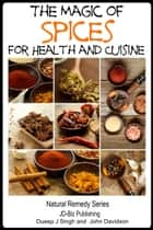 The Magic of Spices For Good Health and in Your Cuisine ebook by Dueep Jyot Singh,John Davidson