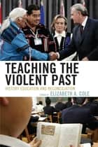 Teaching the Violent Past - History Education and Reconciliation ebook by Elizabeth A. Cole, Julian Dierkes, Takashi Yoshida,...