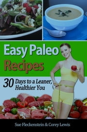Easy Paleo Recipes - 30 Days to a Leaner, Healthier You ebook by Sue Fleckenstein, Corey Lewis
