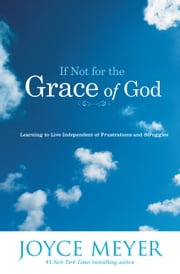 If Not for the Grace of God - Learning to Live Independent of Frustrations and Struggles ebook by Joyce Meyer