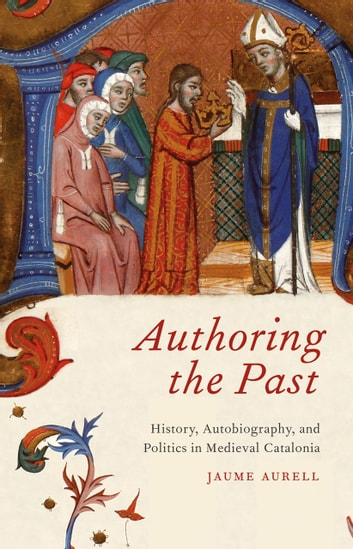 Authoring the Past - History, Autobiography, and Politics in Medieval Catalonia ebook by Jaume Aurell