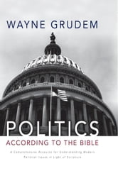 Politics - According to the Bible - A Comprehensive Resource for Understanding Modern Political Issues in Light of Scripture ebook by Wayne A. Grudem