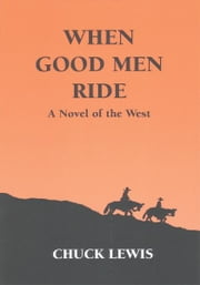 WHEN GOOD MEN RIDE - A Novel of the West ebook by Chuck Lewis