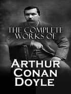 The Complete Works of Arthur Conan Doyle ebook by Arthur Conan Doyle