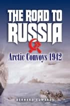 The Road to Russia - Arctic Convoys 1942-45 ebook by Bernard Edwards