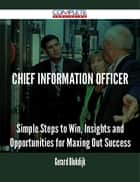 chief information officer - Simple Steps to Win, Insights and Opportunities for Maxing Out Success ebook by Gerard Blokdijk