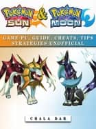 Pokemon Sun & Pokemon Moon Game Pc, Guide, Cheats, Tips Strategies Unofficial ebook by Chala Dar