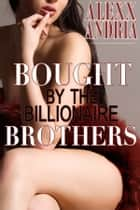 Bought By The Billionaire Brothers ebook by Alexx Andria