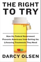 The Right to Try - How the Federal Government Prevents Americans from Getting the Life-Saving Treatments They Need ebook by Darcy Olsen