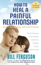 How To Heal A Painful Relationship - And If Necessary, Part as Friends ebook by Bill Ferguson