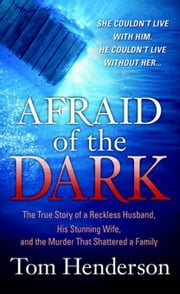 Afraid of the Dark - The True Story of a Reckless Husband, his Stunning Wife, and the Murder that Shattered a Family ebook by Tom Henderson