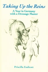 Taking Up the Reins - A Year in Germany with a Dressage Master ebook by Priscilla Endicott