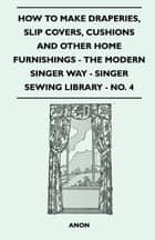 How To Make Draperies, Slip Covers, Cushions And Other Home Furnishings - The Modern Singer Way - Singer Sewing Library - No. 4 ebook by Anon.