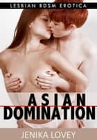 Asian Domination: Lesbian BDSM Erotica ebook by Jenika Lovey