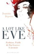 A Lot Like Eve - Fashion, Faith and Fig-Leaves: A Memoir ebook by Ms Joanna Jepson