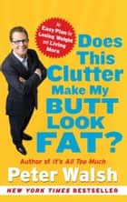 Does This Clutter Make My Butt Look Fat? - An Easy Plan for Losing Weight and Living More ebook by Peter Walsh