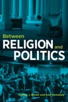 Between Religion and Politics ebook by Nathan J. Brown,Amr Hamzawy