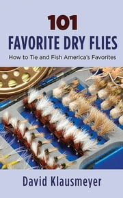 101 Favorite Dry Flies - History, Tying Tips, and Fishing Strategies ebook by David Klausmeyer