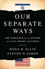 Our Separate Ways - The Struggle for the Future of the U.S.Israel Alliance ebook by Dana H. Allin,Steven N Simon