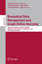 Biomedical Data Management and Graph Online Querying - VLDB 2015 Workshops, Big-O(Q) and DMAH, Waikoloa, HI, USA, August 31 – September 4, 2015, Revised Selected Papers ebook by Fusheng Wang,Gang Luo,Chunhua Weng,Arijit Khan,Prasenjit Mitra,Cong Yu