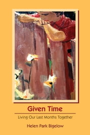 Given Time - Living Our Last Months Together ebook by Helen Park Bigelow