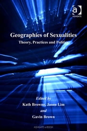 Geographies of Sexualities - Theory, Practices and Politics ebook by Dr Gavin Brown,Dr Jason Lim,Professor Kath Browne
