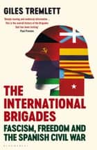 The International Brigades - Fascism, Freedom and the Spanish Civil War ebook by Giles Tremlett