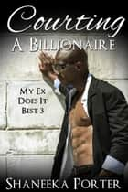 Courting A Billionaire - My Ex Does It Best, #3 ebook by Shaneeka Porter