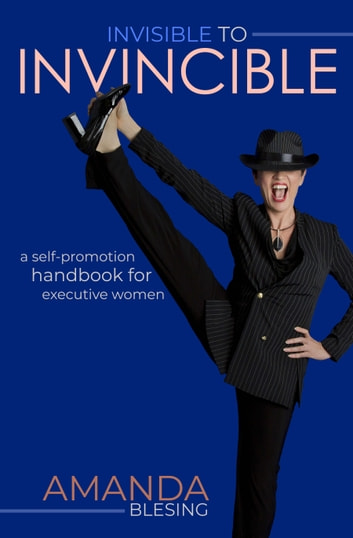 Invisible to Invincible - A self-promotion handbook for executive women ebook by Amanda Blesing
