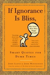 If Ignorance Is Bliss, Why Aren't There More Happy People? - Smart Quotes for Dumb Times ebook by John Lloyd,John Mitchinson