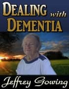 Dealing with Dementia ebook by Jeffrey Gowing