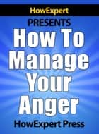 How To Manage Your Anger: Your Step-By-Step Guide To Anger Management eBook by HowExpert