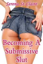 Becoming a Submissive Slut (Part 1) ebook by Serena St Claire