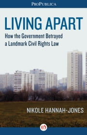 Living Apart - How the Government Betrayed a Landmark Civil Rights Law ebook by Nikole Hannah-Jones