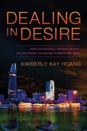 Dealing in Desire - Asian Ascendancy, Western Decline, and the Hidden Currencies of Global Sex Work ebook by Kimberly Kay Hoang