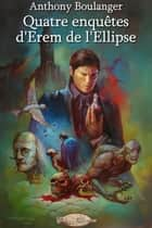 Quatre enquêtes d'Erem de l'Ellipse ebook by Anthony Boulanger, Virginie Jaydem, Didier Normand