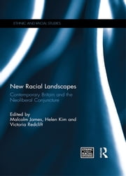 New Racial Landscapes - Contemporary Britain and the Neoliberal Conjuncture ebook by Malcolm James,Helen Kim,Victoria Redclift