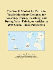 The World Market for Parts for Textile Machinery Designed for Washing, Drying, Bleaching, and Dyeing Yarn, Fabric, or Articles: A 2009 Global Trade Pe ebook by ICON Group International, Inc.