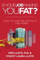 Is Your Job Making You Fat? - How to Lose the Office 15 . . . and More! ebook by Ken Lloyd, Stacey Laura Lloyd
