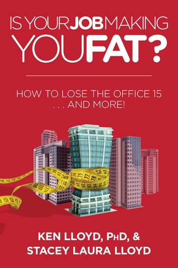 Is Your Job Making You Fat? - How to Lose the Office 15 . . . and More! ebook by Ken Lloyd,Stacey Laura Lloyd