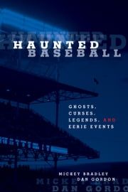 Haunted Baseball - Ghosts, Curses, Legends, and Eerie Events ebook by Mickey Bradley,Dan Gordon