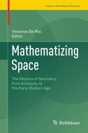 Mathematizing Space - The Objects of Geometry from Antiquity to the Early Modern Age ebook by