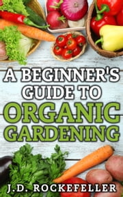 A Beginner's Guide to Organic Gardening ebook by J.D. Rockefeller
