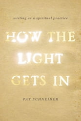How the Light Gets In: Writing as a Spiritual Practice - Writing as a Spiritual Practice ebook by Pat Schneider