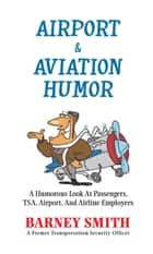 Airport & Aviation Humor - A Humorous Look at Passengers, Tsa, Airport, and Airline Employees ebook by Barney Smith