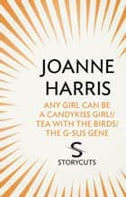 Any Girl Can Be a CandyKiss Girl!/Tea with the Birds/The G-SUS Gene (Storycuts) ebook by Joanne Harris