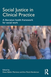 Social Justice in Clinical Practice - A Liberation Health Framework for Social Work ebook by Dawn Belkin Martinez,Ann Fleck-Henderson