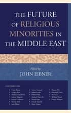 The Future of Religious Minorities in the Middle East ebook by John Eibner, Taner Akçam, Cengiz Aktar,...